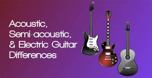 Acoustic, Semi-acoustic, & Electric Guitar Differences